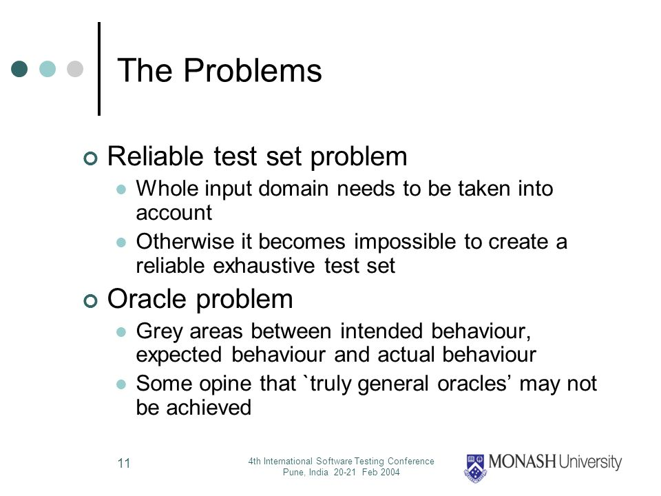 4th International Software Testing Conference Pune, India 20-21 Feb 2004 11 The Problems Reliable test set problem Whole input domain needs to be taken into account Otherwise it becomes impossible to create a reliable exhaustive test set Oracle problem Grey areas between intended behaviour, expected behaviour and actual behaviour Some opine that `truly general oracles may not be achieved