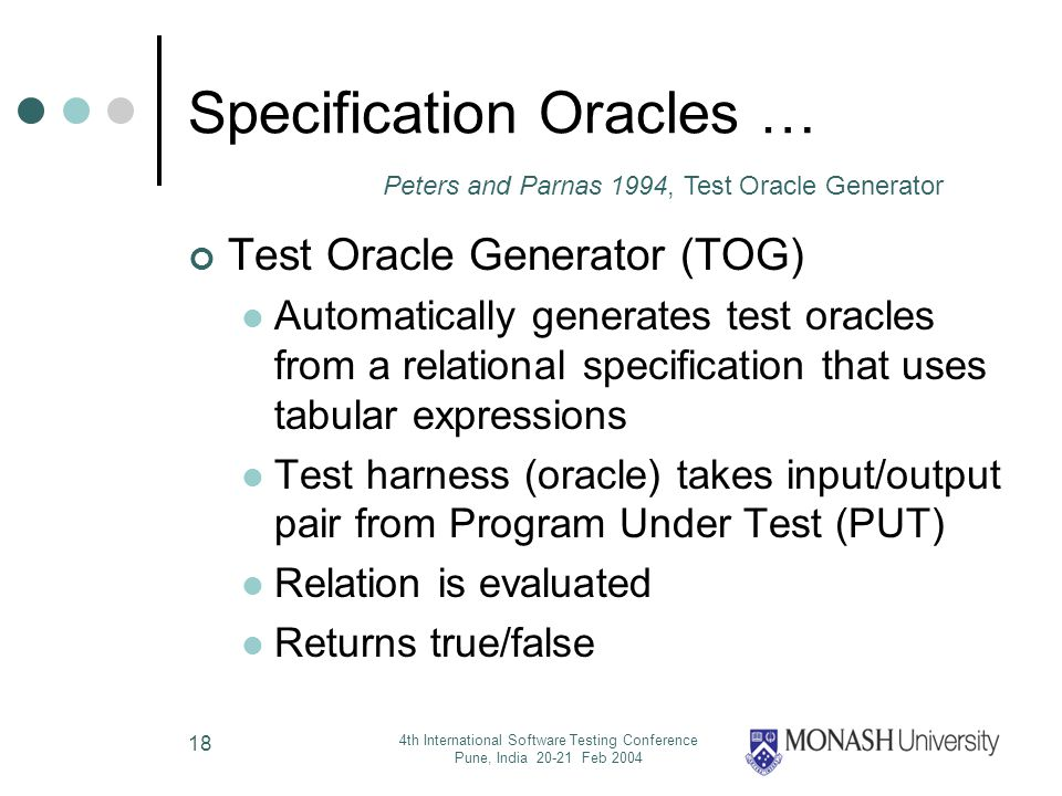 4th International Software Testing Conference Pune, India 20-21 Feb 2004 18 Specification Oracles … Test Oracle Generator (TOG) Automatically generates test oracles from a relational specification that uses tabular expressions Test harness (oracle) takes input/output pair from Program Under Test (PUT) Relation is evaluated Returns true/false Peters and Parnas 1994, Test Oracle Generator