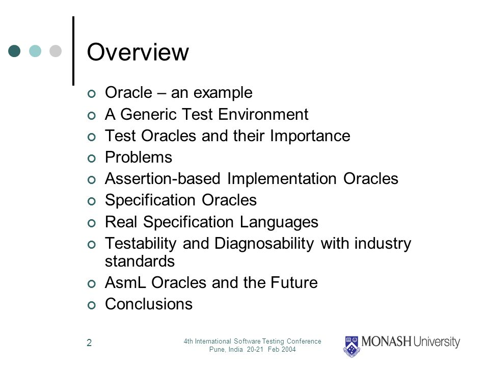 4th International Software Testing Conference Pune, India 20-21 Feb 2004 2 Overview Oracle – an example A Generic Test Environment Test Oracles and their Importance Problems Assertion-based Implementation Oracles Specification Oracles Real Specification Languages Testability and Diagnosability with industry standards AsmL Oracles and the Future Conclusions