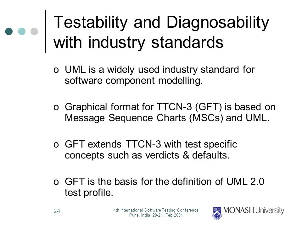 4th International Software Testing Conference Pune, India 20-21 Feb 2004 24 Testability and Diagnosability with industry standards oUML is a widely used industry standard for software component modelling.