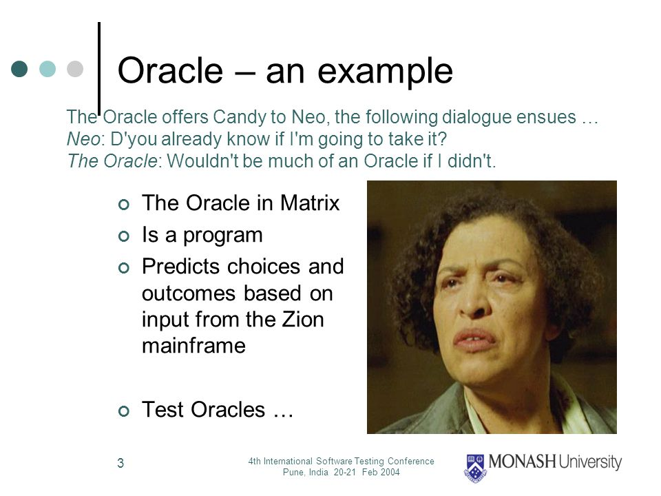 4th International Software Testing Conference Pune, India 20-21 Feb 2004 3 Oracle – an example The Oracle in Matrix Is a program Predicts choices and outcomes based on input from the Zion mainframe Test Oracles … The Oracle offers Candy to Neo, the following dialogue ensues … Neo: D you already know if I m going to take it.