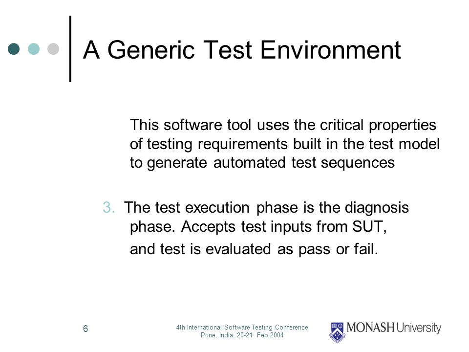 4th International Software Testing Conference Pune, India 20-21 Feb 2004 6 A Generic Test Environment This software tool uses the critical properties of testing requirements built in the test model to generate automated test sequences 3.