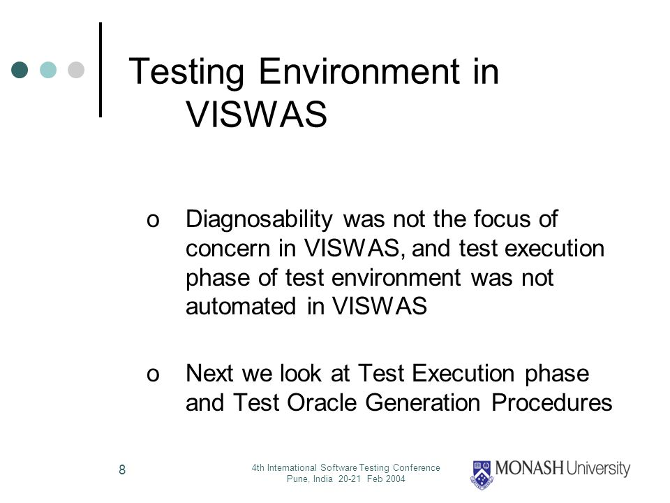 4th International Software Testing Conference Pune, India 20-21 Feb 2004 8 Testing Environment in VISWAS oDiagnosability was not the focus of concern in VISWAS, and test execution phase of test environment was not automated in VISWAS oNext we look at Test Execution phase and Test Oracle Generation Procedures
