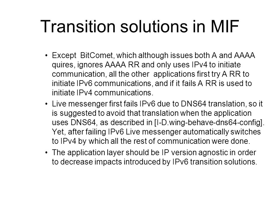 Transition solutions in MIF Except BitComet, which although issues both A and AAAA quires, ignores AAAA RR and only uses IPv4 to initiate communication, all the other applications first try A RR to initiate IPv6 communications, and if it fails A RR is used to initiate IPv4 communications.