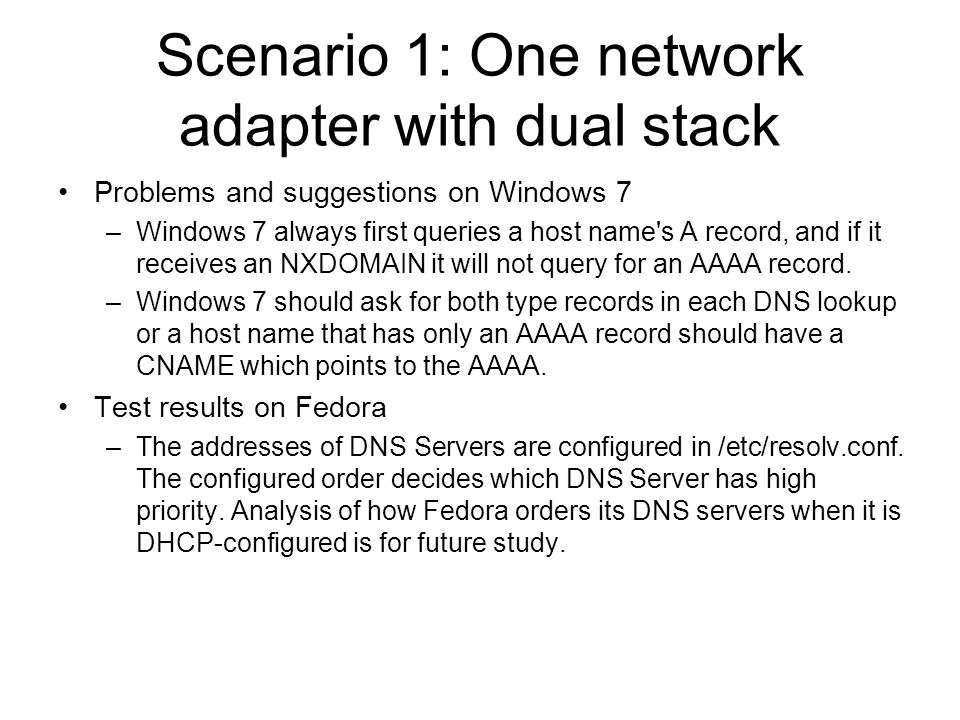 Scenario 1: One network adapter with dual stack Problems and suggestions on Windows 7 –Windows 7 always first queries a host name s A record, and if it receives an NXDOMAIN it will not query for an AAAA record.