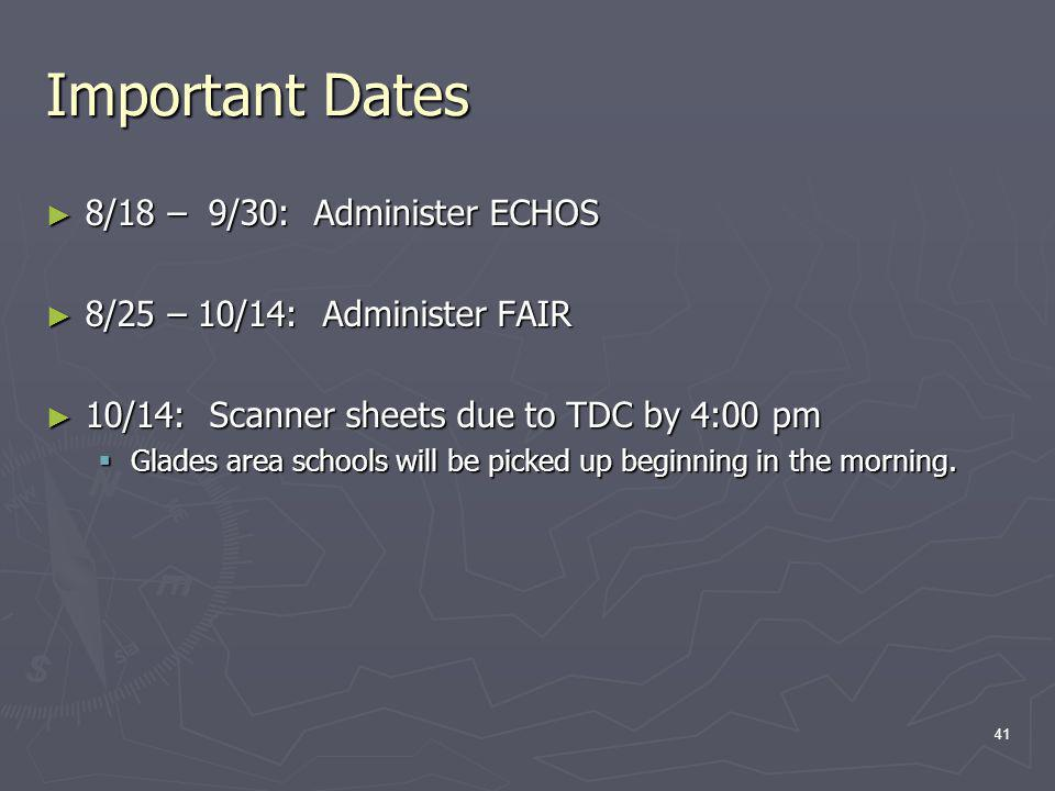 Important Dates 8/18 – 9/30: Administer ECHOS 8/18 – 9/30: Administer ECHOS 8/25 – 10/14: Administer FAIR 8/25 – 10/14: Administer FAIR 10/14: Scanner sheets due to TDC by 4:00 pm 10/14: Scanner sheets due to TDC by 4:00 pm Glades area schools will be picked up beginning in the morning.