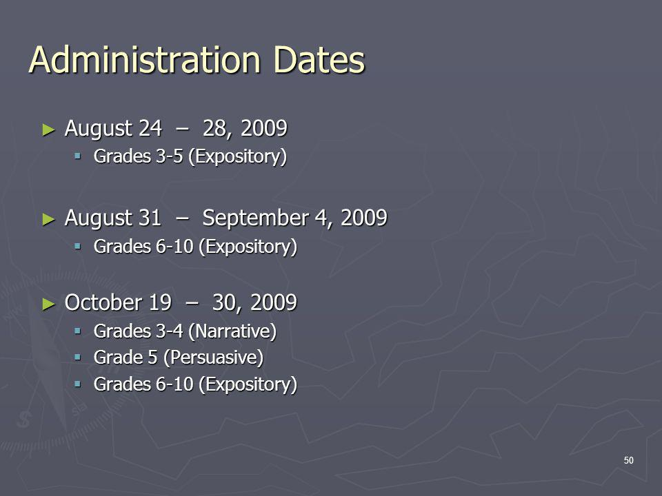 Administration Dates August 24 – 28, 2009 August 24 – 28, 2009 Grades 3-5 (Expository) Grades 3-5 (Expository) August 31 – September 4, 2009 August 31 – September 4, 2009 Grades 6-10 (Expository) Grades 6-10 (Expository) October 19 – 30, 2009 October 19 – 30, 2009 Grades 3-4 (Narrative) Grades 3-4 (Narrative) Grade 5 (Persuasive) Grade 5 (Persuasive) Grades 6-10 (Expository) Grades 6-10 (Expository) 50