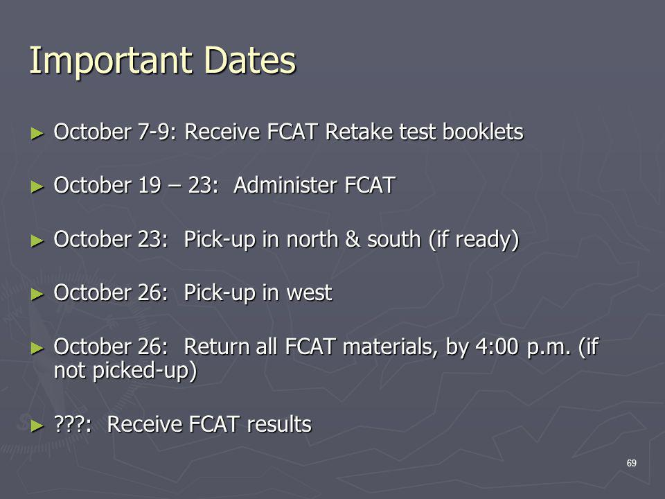Important Dates October 7-9: Receive FCAT Retake test booklets October 7-9: Receive FCAT Retake test booklets October 19 – 23: Administer FCAT October 19 – 23: Administer FCAT October 23: Pick-up in north & south (if ready) October 23: Pick-up in north & south (if ready) October 26: Pick-up in west October 26: Pick-up in west October 26: Return all FCAT materials, by 4:00 p.m.