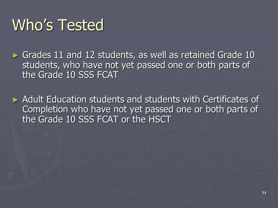 Whos Tested Grades 11 and 12 students, as well as retained Grade 10 students, who have not yet passed one or both parts of the Grade 10 SSS FCAT Grades 11 and 12 students, as well as retained Grade 10 students, who have not yet passed one or both parts of the Grade 10 SSS FCAT Adult Education students and students with Certificates of Completion who have not yet passed one or both parts of the Grade 10 SSS FCAT or the HSCT Adult Education students and students with Certificates of Completion who have not yet passed one or both parts of the Grade 10 SSS FCAT or the HSCT 71