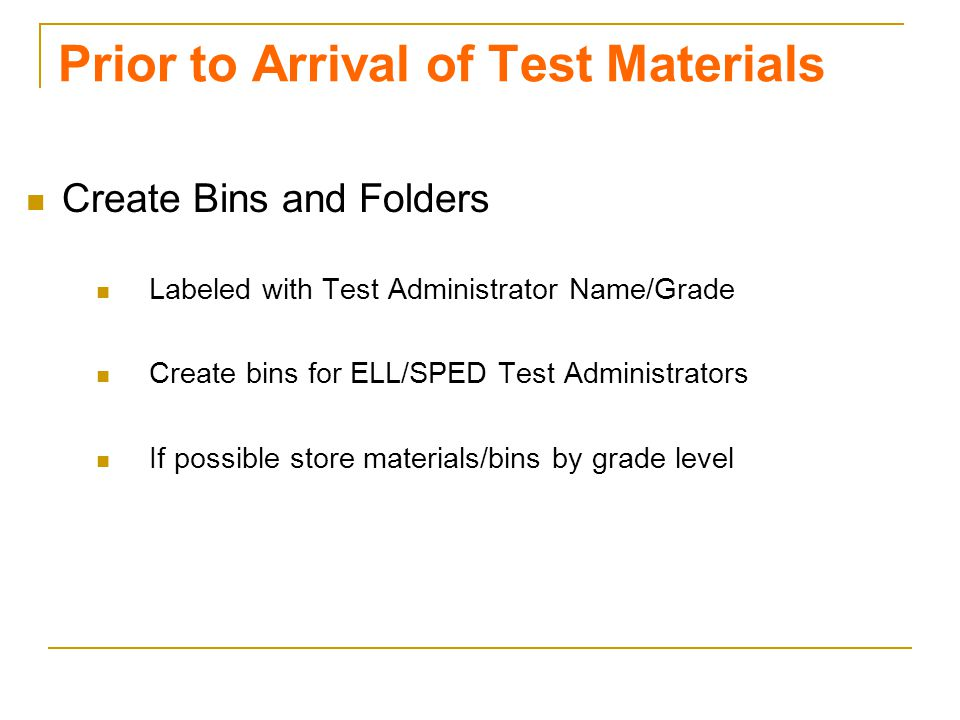 Prior to Arrival of Test Materials Create Bins and Folders Labeled with Test Administrator Name/Grade Create bins for ELL/SPED Test Administrators If possible store materials/bins by grade level Valenzano 2009