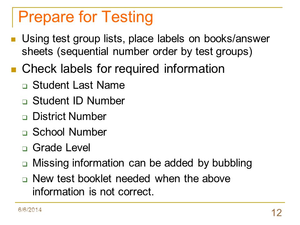 6/6/2014 12 Prepare for Testing Using test group lists, place labels on books/answer sheets (sequential number order by test groups) Check labels for required information Student Last Name Student ID Number District Number School Number Grade Level Missing information can be added by bubbling New test booklet needed when the above information is not correct.