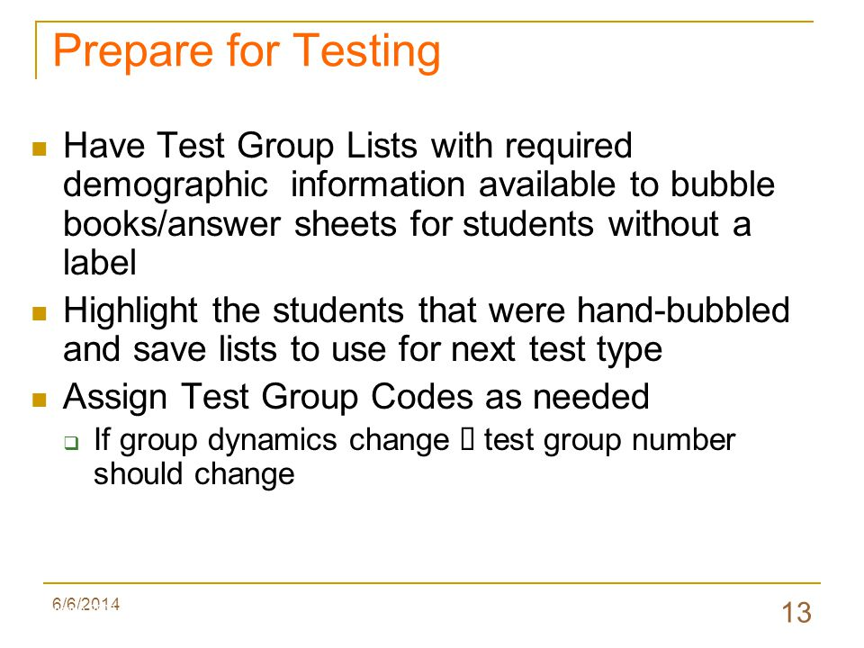 6/6/2014 13 Have Test Group Lists with required demographic information available to bubble books/answer sheets for students without a label Highlight the students that were hand-bubbled and save lists to use for next test type Assign Test Group Codes as needed If group dynamics change test group number should change Prepare for Testing Valenzano 2009