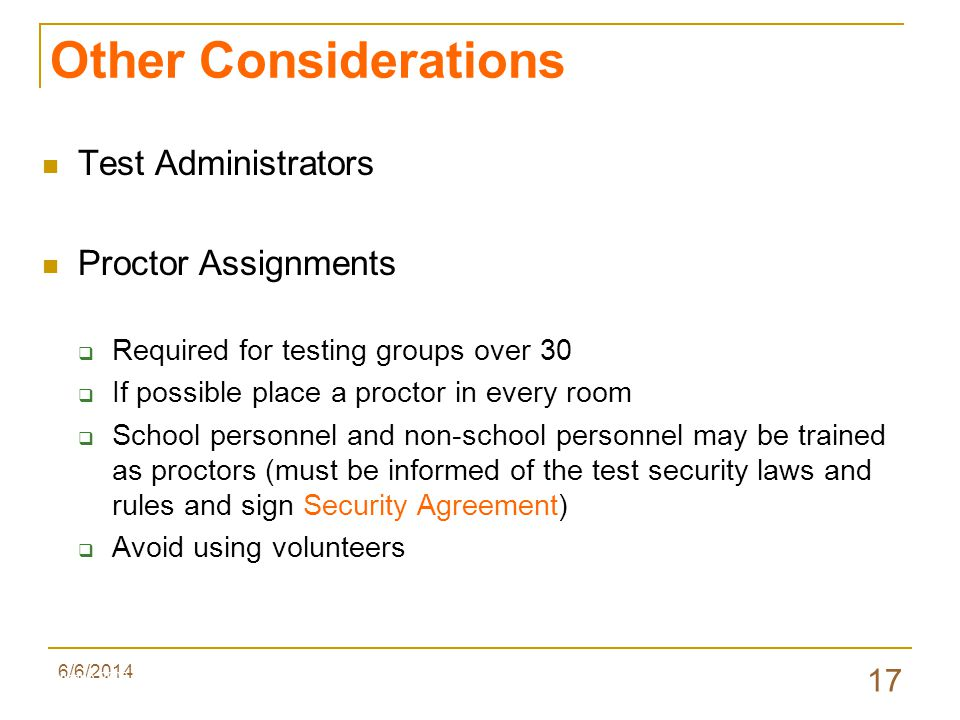 6/6/2014 17 Other Considerations Test Administrators Proctor Assignments Required for testing groups over 30 If possible place a proctor in every room School personnel and non-school personnel may be trained as proctors (must be informed of the test security laws and rules and sign Security Agreement) Avoid using volunteers Valenzano 2009