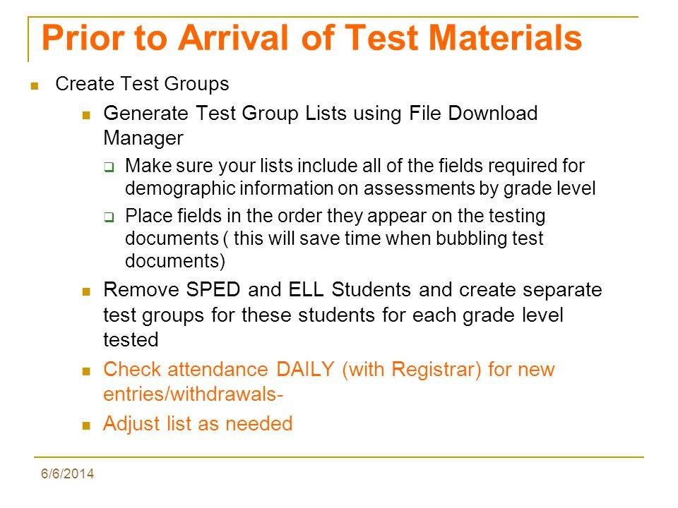 6/6/2014 Prior to Arrival of Test Materials Create Test Groups Generate Test Group Lists using File Download Manager Make sure your lists include all of the fields required for demographic information on assessments by grade level Place fields in the order they appear on the testing documents ( this will save time when bubbling test documents) Remove SPED and ELL Students and create separate test groups for these students for each grade level tested Check attendance DAILY (with Registrar) for new entries/withdrawals- Adjust list as needed