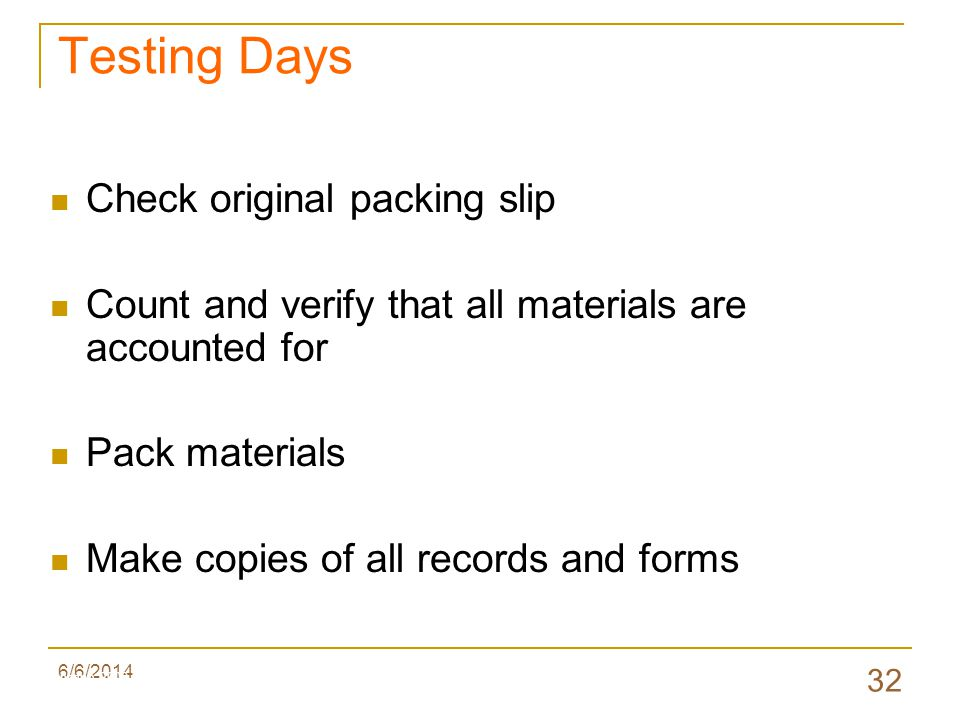 6/6/2014 32 Check original packing slip Count and verify that all materials are accounted for Pack materials Make copies of all records and forms Testing Days Valenzano 2009