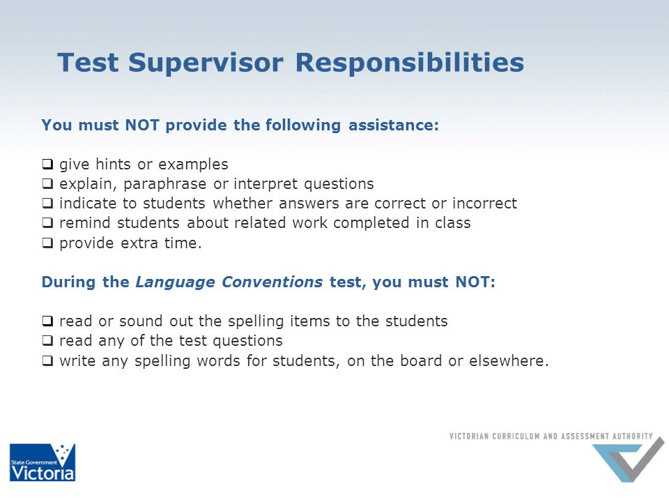 Test Supervisor Responsibilities You must NOT provide the following assistance: give hints or examples explain, paraphrase or interpret questions indicate to students whether answers are correct or incorrect remind students about related work completed in class provide extra time.