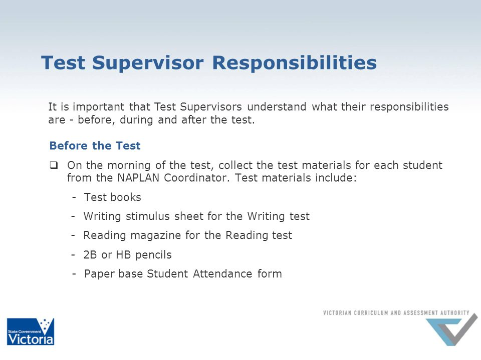 Test Supervisor Responsibilities Before the Test On the morning of the test, collect the test materials for each student from the NAPLAN Coordinator.