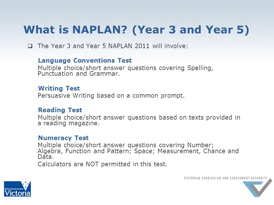 What is NAPLAN? (Year 3 and Year 5) The Year 3 and Year 5 NAPLAN 2011 will involve: Language Conventions Test Multiple choice/short answer questions c
