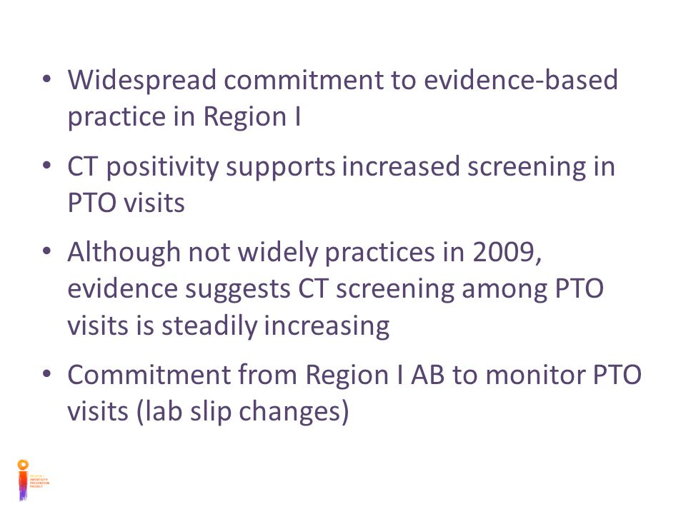 Widespread commitment to evidence-based practice in Region I CT positivity supports increased screening in PTO visits Although not widely practices in 2009, evidence suggests CT screening among PTO visits is steadily increasing Commitment from Region I AB to monitor PTO visits (lab slip changes)