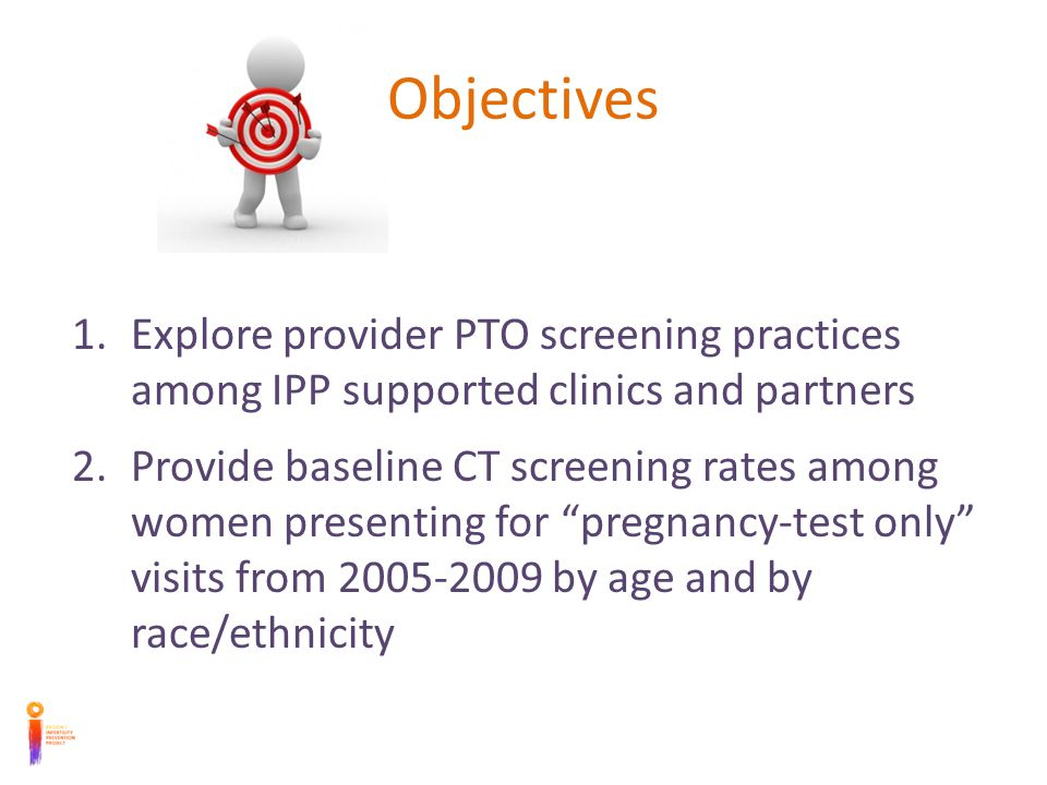 Objectives 1.Explore provider PTO screening practices among IPP supported clinics and partners 2.Provide baseline CT screening rates among women presenting for pregnancy-test only visits from 2005-2009 by age and by race/ethnicity