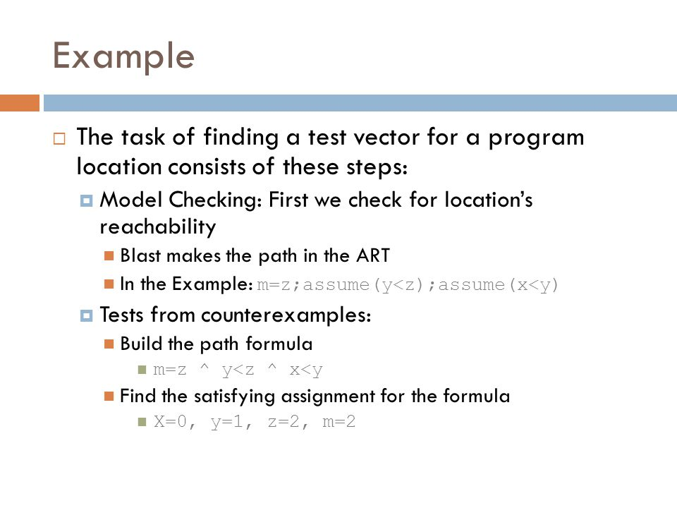 Example The task of finding a test vector for a program location consists of these steps: Model Checking: First we check for locations reachability Blast makes the path in the ART In the Example: m=z;assume(y<z);assume(x<y) Tests from counterexamples: Build the path formula m=z ^ y<z ^ x<y Find the satisfying assignment for the formula X=0, y=1, z=2, m=2