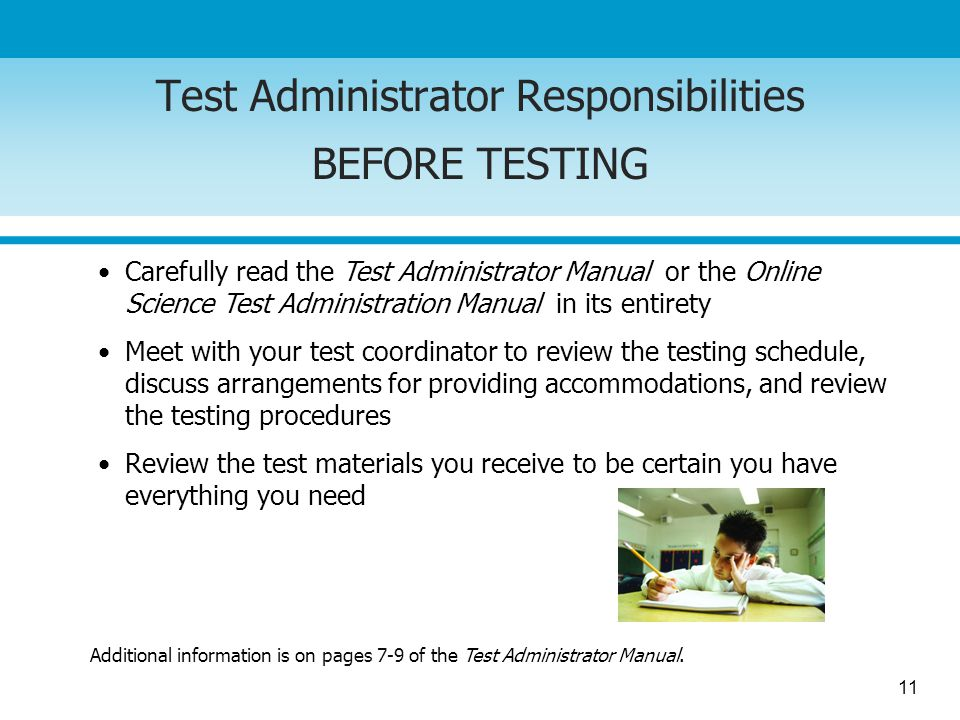 11 Test Administrator Responsibilities BEFORE TESTING Carefully read the Test Administrator Manual or the Online Science Test Administration Manual in its entirety Meet with your test coordinator to review the testing schedule, discuss arrangements for providing accommodations, and review the testing procedures Review the test materials you receive to be certain you have everything you need Additional information is on pages 7-9 of the Test Administrator Manual.