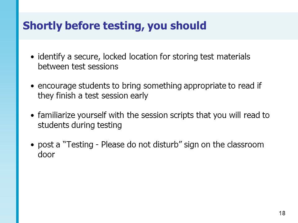 18 Shortly before testing, you should identify a secure, locked location for storing test materials between test sessions encourage students to bring something appropriate to read if they finish a test session early familiarize yourself with the session scripts that you will read to students during testing post a Testing - Please do not disturb sign on the classroom door