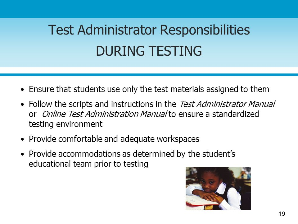 19 Test Administrator Responsibilities DURING TESTING Ensure that students use only the test materials assigned to them Follow the scripts and instructions in the Test Administrator Manual or Online Test Administration Manual to ensure a standardized testing environment Provide comfortable and adequate workspaces Provide accommodations as determined by the students educational team prior to testing