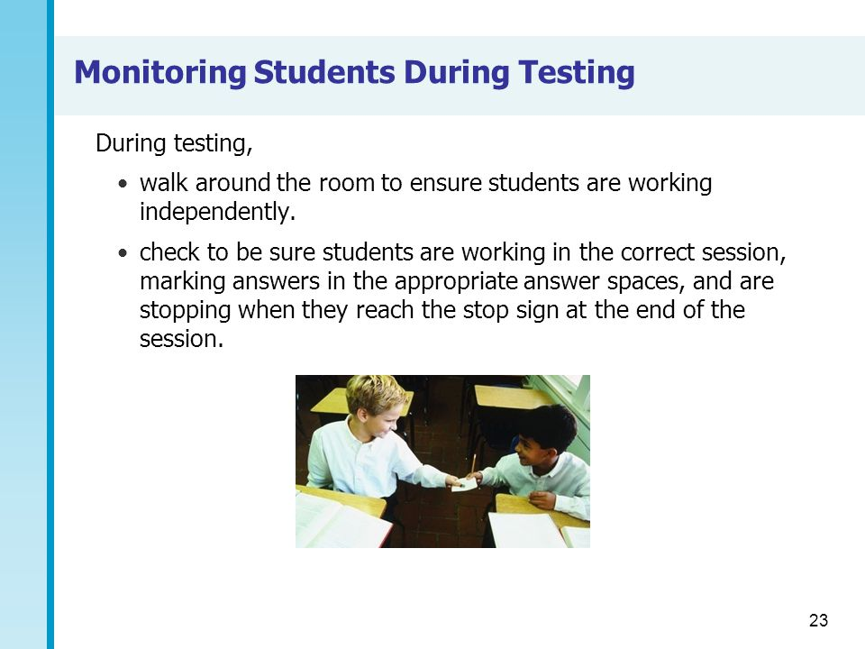 23 Monitoring Students During Testing During testing, walk around the room to ensure students are working independently.
