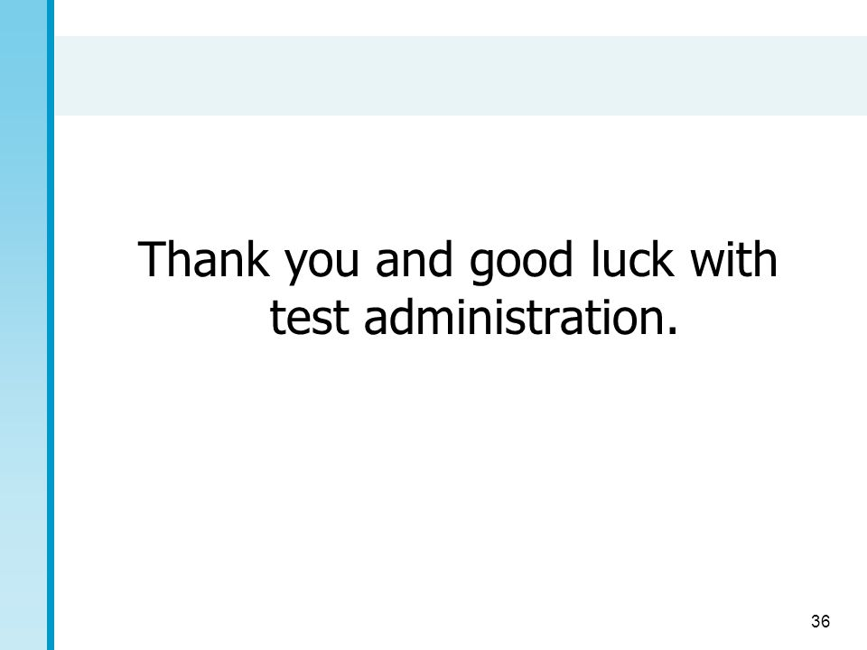36 Thank you and good luck with test administration.