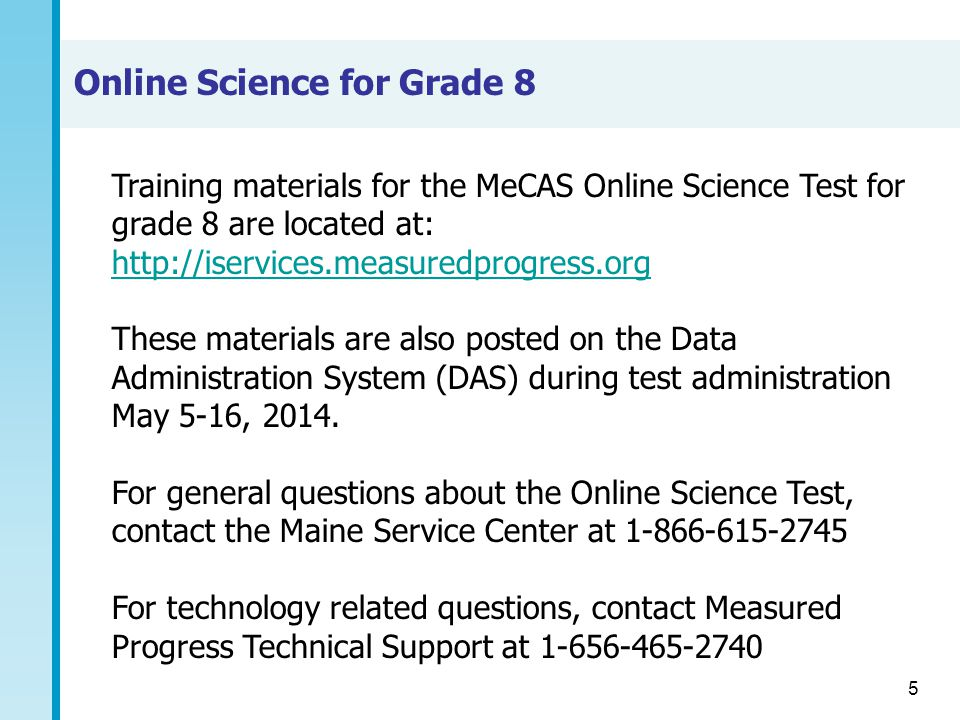 5 Training materials for the MeCAS Online Science Test for grade 8 are located at: http://iservices.measuredprogress.org http://iservices.measuredprogress.org These materials are also posted on the Data Administration System (DAS) during test administration May 5-16, 2014.