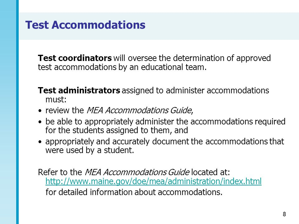 8 Test Accommodations Test administrators assigned to administer accommodations must: review the MEA Accommodations Guide, be able to appropriately administer the accommodations required for the students assigned to them, and appropriately and accurately document the accommodations that were used by a student.
