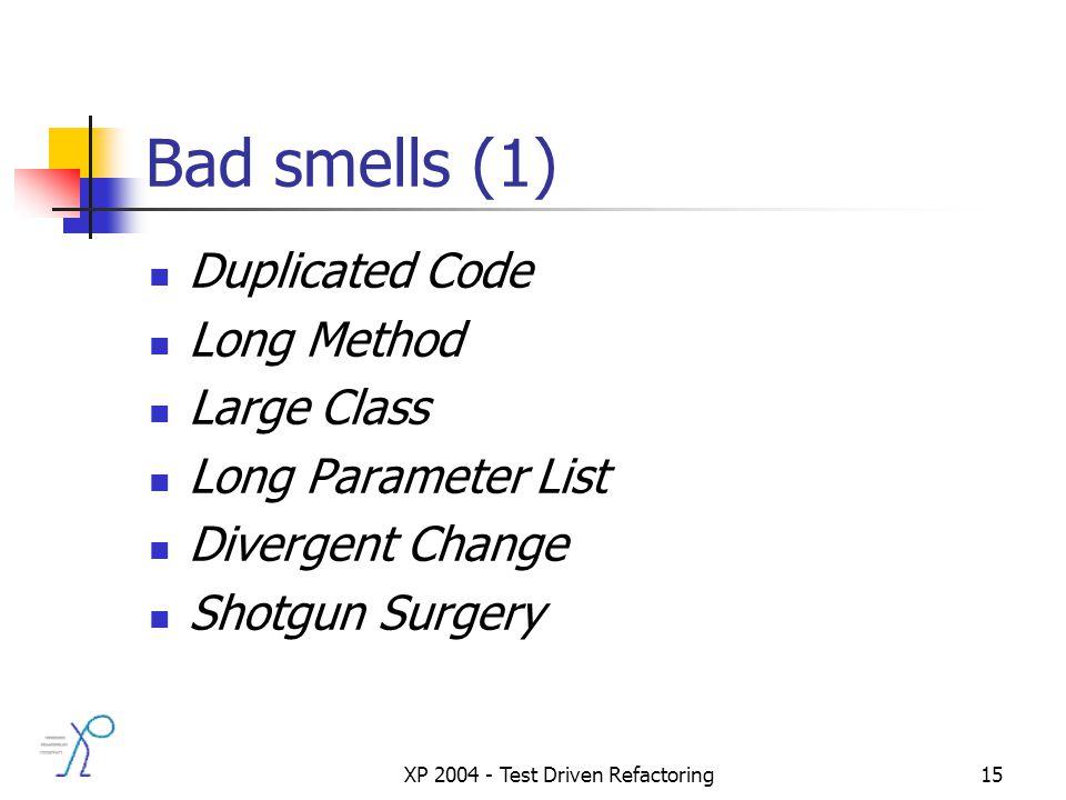 XP 2004 - Test Driven Refactoring15 Bad smells (1) Duplicated Code Long Method Large Class Long Parameter List Divergent Change Shotgun Surgery