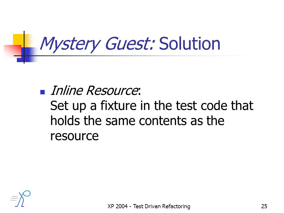 XP 2004 - Test Driven Refactoring25 Mystery Guest: Solution Inline Resource: Set up a fixture in the test code that holds the same contents as the resource
