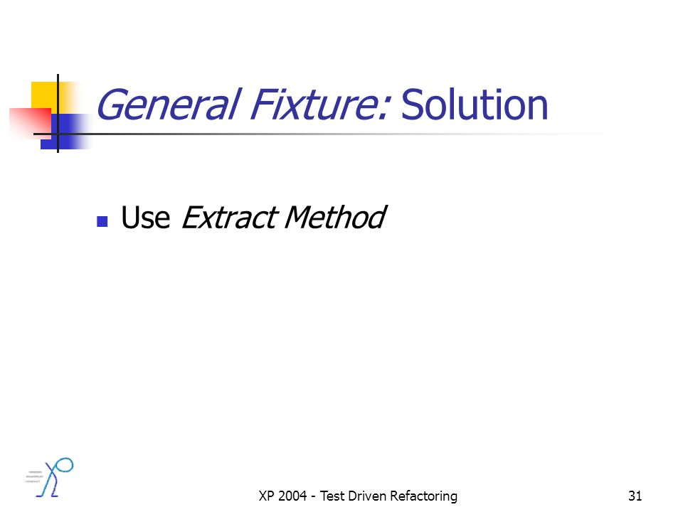 XP 2004 - Test Driven Refactoring31 General Fixture: Solution Use Extract Method