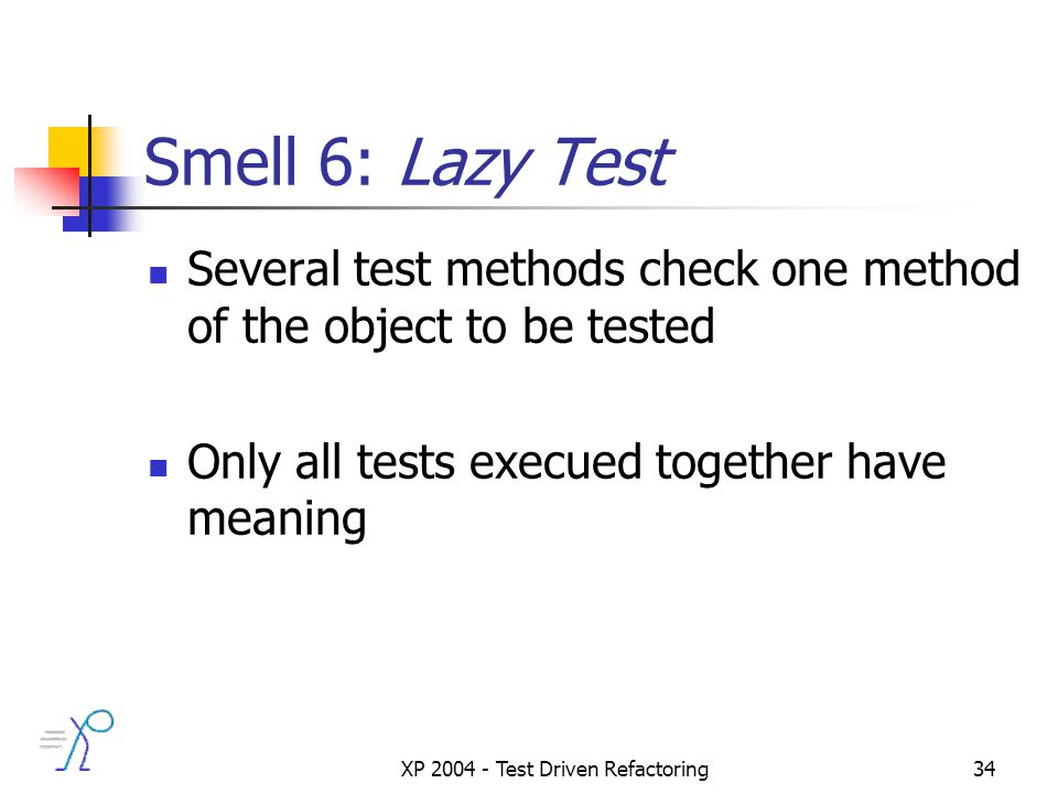 XP 2004 - Test Driven Refactoring34 Smell 6: Lazy Test Several test methods check one method of the object to be tested Only all tests execued together have meaning