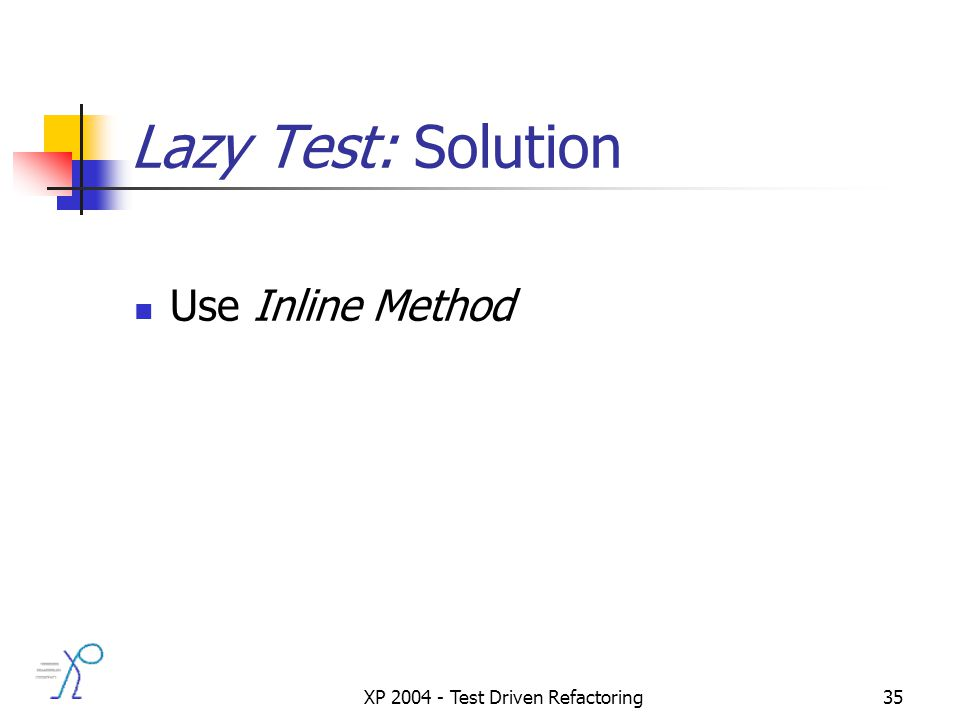 XP 2004 - Test Driven Refactoring35 Lazy Test: Solution Use Inline Method
