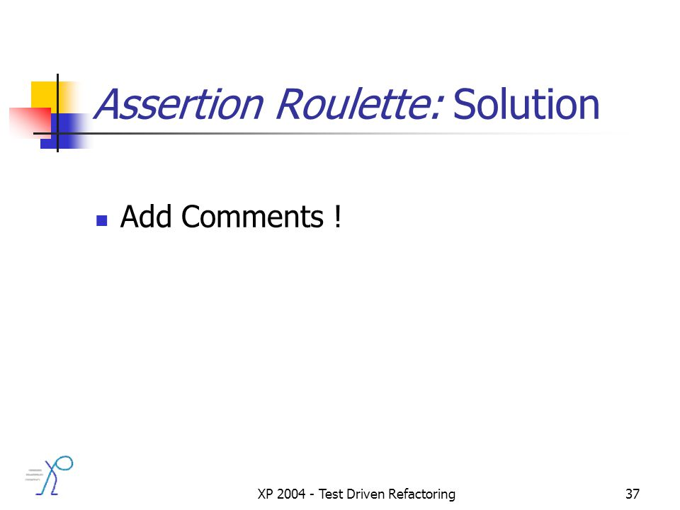 XP 2004 - Test Driven Refactoring37 Assertion Roulette: Solution Add Comments !