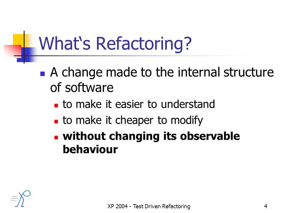 XP 2004 - Test Driven Refactoring4 Whats Refactoring.