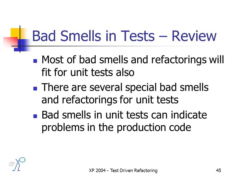 XP 2004 - Test Driven Refactoring45 Bad Smells in Tests – Review Most of bad smells and refactorings will fit for unit tests also There are several special bad smells and refactorings for unit tests Bad smells in unit tests can indicate problems in the production code