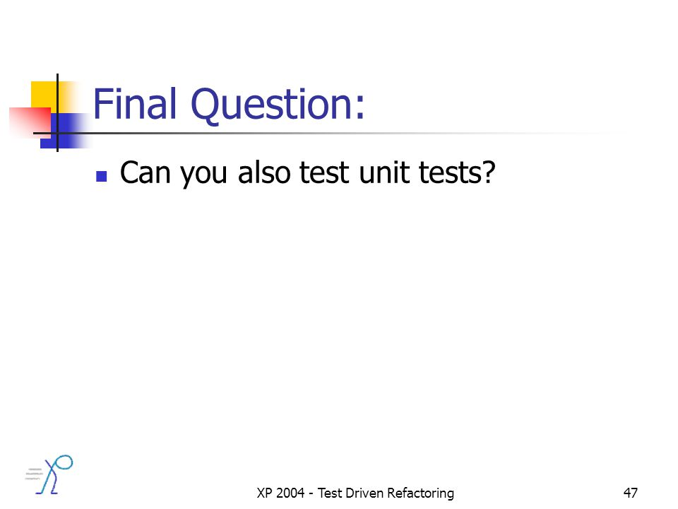 XP 2004 - Test Driven Refactoring47 Final Question: Can you also test unit tests?