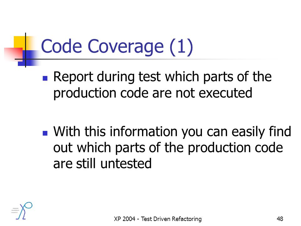 XP 2004 - Test Driven Refactoring48 Code Coverage (1) Report during test which parts of the production code are not executed With this information you can easily find out which parts of the production code are still untested