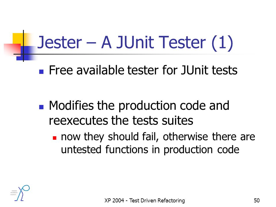 XP 2004 - Test Driven Refactoring50 Jester – A JUnit Tester (1) Free available tester for JUnit tests Modifies the production code and reexecutes the tests suites now they should fail, otherwise there are untested functions in production code