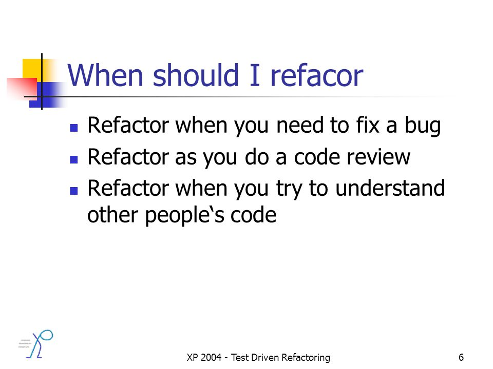 XP 2004 - Test Driven Refactoring6 When should I refacor Refactor when you need to fix a bug Refactor as you do a code review Refactor when you try to understand other peoples code