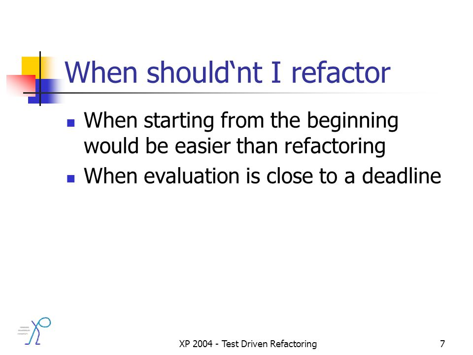 XP 2004 - Test Driven Refactoring7 When shouldnt I refactor When starting from the beginning would be easier than refactoring When evaluation is close to a deadline