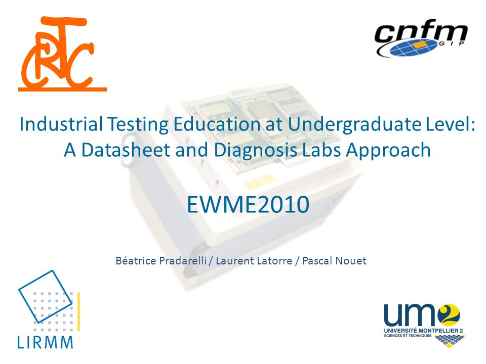 Industrial Testing Education at Undergraduate Level: A Datasheet and Diagnosis Labs Approach EWME2010 Béatrice Pradarelli / Laurent Latorre / Pascal Nouet