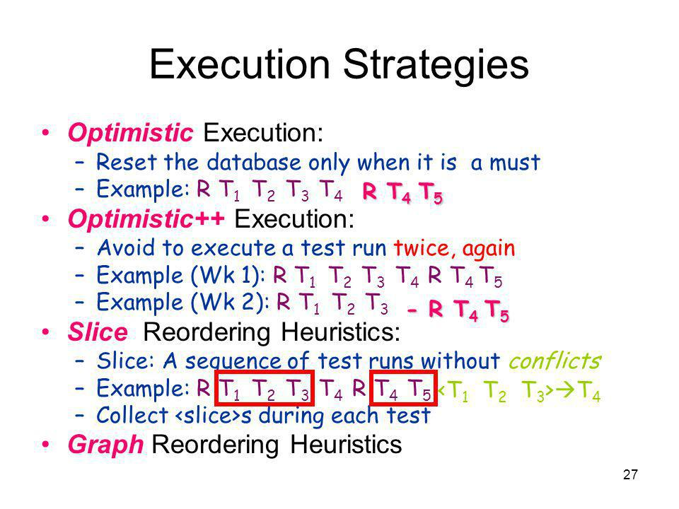 27 Execution Strategies Optimistic Execution: –Reset the database only when it is a must –Example: R T 1 T 2 T 3 T 4 Optimistic++ Execution: –Avoid to execute a test run twice, again –Example (Wk 1): R T 1 T 2 T 3 T 4 R T 4 T 5 –Example (Wk 2): R T 1 T 2 T 3 (Next is T 4 ) Slice Reordering Heuristics: –Slice: A sequence of test runs without conflicts –Example: R T 1 T 2 T 3 T 4 R T 4 T 5 –Collect s during each test Graph Reordering Heuristics - R T 4 T 5 R T 4 T 5 T 4