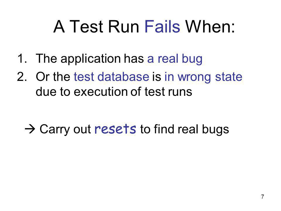7 A Test Run Fails When: 1.The application has a real bug 2.Or the test database is in wrong state due to execution of test runs Carry out resets to find real bugs