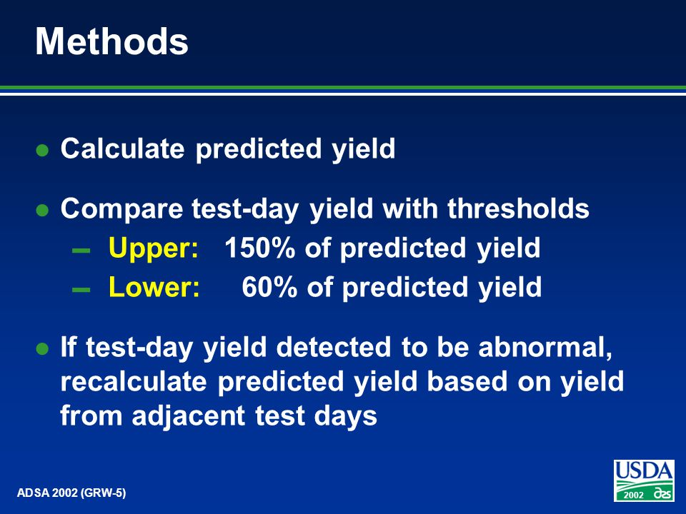 2002 ADSA 2002 (GRW-5) Methods Calculate predicted yield Compare test-day yield with thresholds Upper: 150% of predicted yield Lower: 60% of predicted yield If test-day yield detected to be abnormal, recalculate predicted yield based on yield from adjacent test days