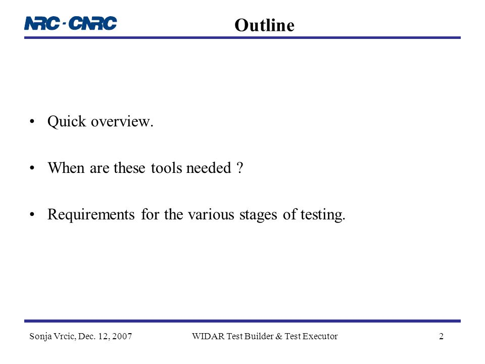 Sonja Vrcic, Dec. 12, 2007WIDAR Test Builder & Test Executor2 Outline Quick overview. When are these tools needed ? Requirements for the various stage